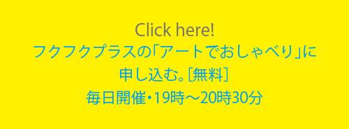 Click here!フクフクプラスの「アートでおしゃべり」に申し込む。[無料]毎日開催・19時〜20時30分
