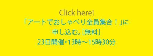 Click here!「アートでおしゃべり全員集合!」に申し込む。[無料]23日開催・13時〜15時30分