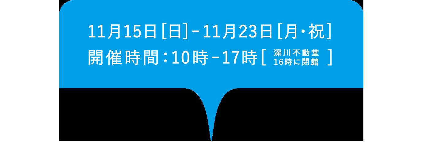 開催期間2020年11月15日日曜日から11月23日月曜日、深川不動堂16時に閉館